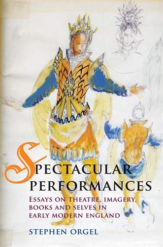 Spectacular Performances: Essays on theatre, imagery, books, and selves in Early Modern England (0719081688) by Orgel, Stephen