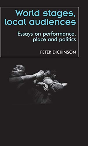 World stages, local audiences: Essays on performance, place and politics (Theatre Theory Practice ...