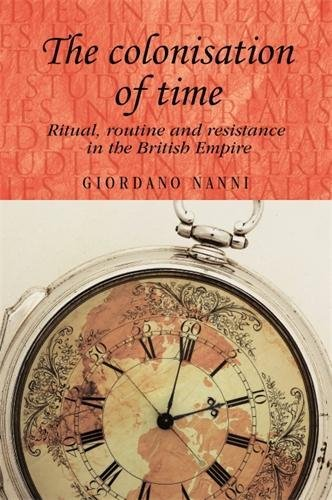 9780719082719: The Colonisation of Time: Ritual, Routine and Resistance in the British Empire