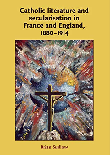 Catholic Literature and Secularisation in France and England, 1880-1914 (Hardback): Brian Sudlow
