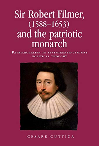 9780719083747: Sir Robert Filmer (1588-1653) and the Patriotic Monarch: Patriarchalism in Seventeenth-Century Political Thought (Politics, Culture & Society in Early Modern Britain)