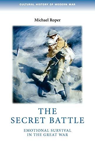 9780719083860: The Secret Battle: Emotional survival in the great war (Cultural History of Modern War MUP)