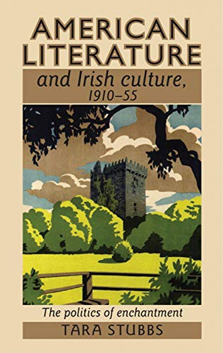 American Literature and Irish Culture, 1910-55: The Politics of Enchantment (Hardback): Tara Stubbs