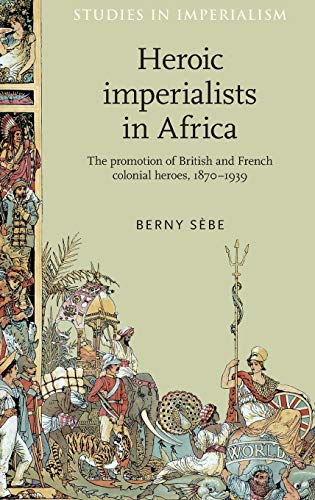 9780719084928: Heroic imperialists in Africa: The promotion of British and French colonial heroes, 1870-1939 (Studies in Imperialism MUP)