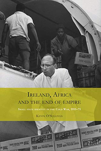 Ireland, Africa and the End of Empire: Small State Identity in the Cold War 1955 - 75 (0719086027) by O'Sullivan, Kevin