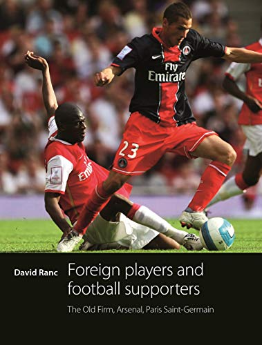 Foreign Players and Football Supporters: The Old Firm, Arsenal, Paris Saint-Germain (Hardback): ...