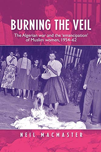 9780719087547: Burning the veil: The Algerian war and the 'emancipation' of Muslim women, 1954-62