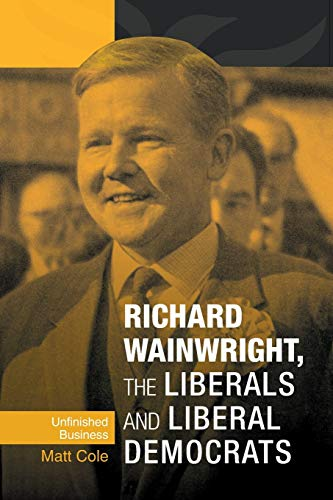 9780719088995: Richard Wainwright, the Liberals and Liberal Democrats: Unfinished Business