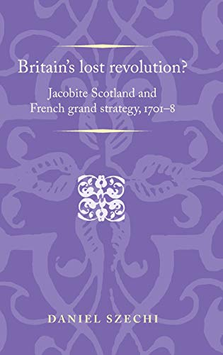 9780719089176: Britain's Lost Revolution?: Jacobite Scotland and French Grand Strategy, 1701-8 (Politics, Culture and Society in Early Modern Britain)