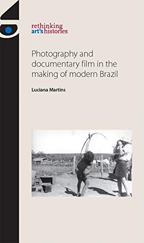 9780719089916: Photography and Documentary Film in the Making of Modern Brazil (Rethinking Art's Histories)