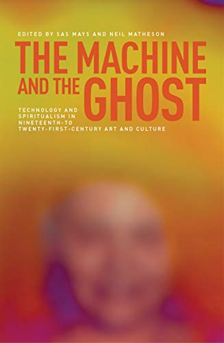 9780719090066: The Machine and the Ghost: Technology and Spiritualism in Nineteenth- to Twenty-first-century Art and Culture