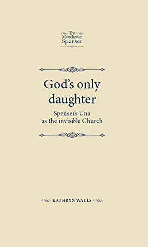 9780719090370: God's only daughter: Spenser's Una as the invisible Church (The Manchester Spenser)