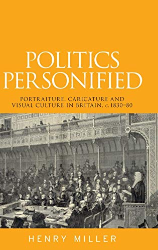 Politics Personified: Portraiture, caricature and visual culture in Britain, c.1830-80: Miller Henry