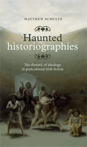 9780719090929: Haunted Historiographies: The Rhetoric of Ideology in Postcolonial Irish Fiction