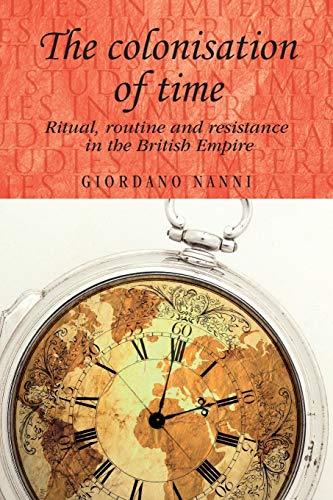 9780719091292: The Colonisation of Time: Ritual, Routine and Resistance in the British Empire