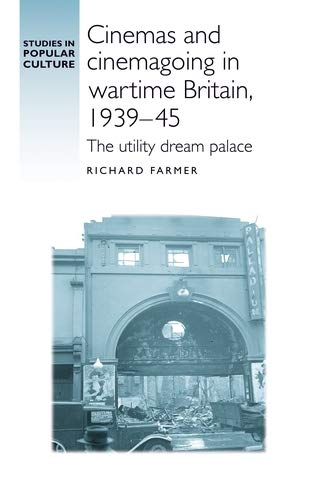 Cinemas and cinemagoing in wartime Britain, 1939-45: The utility dream palace (Studies in Popular ...