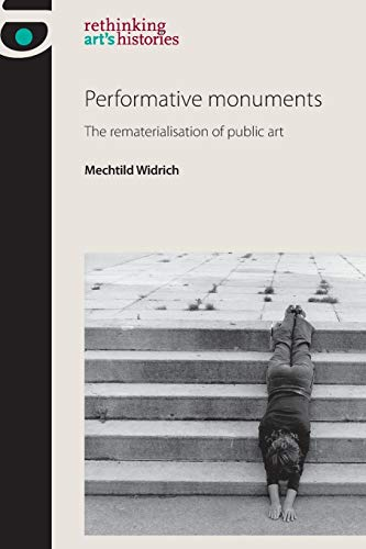 Performative Monuments: The Rematerialisation of Public Art (Rethinking Art's Histories): ...