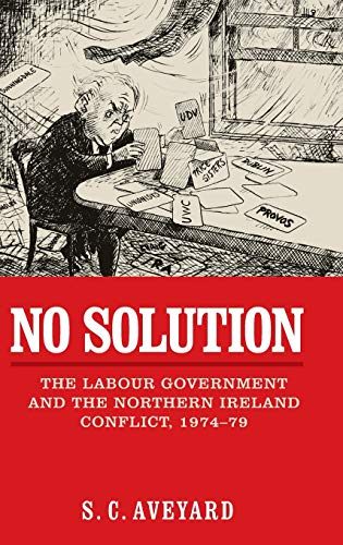 No Solution: The Labour Government and the Northern Ireland Conflict, 1974-79: S.C. Aveyard