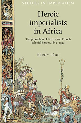 9780719097515: Heroic imperialists in Africa: The promotion of British and French colonial heroes, 1870-1939 (Studies in Imperialism MUP)