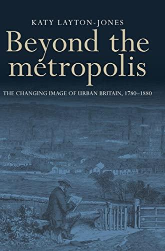 9780719099694: Beyond the Metropolis: The changing image of urban Britain, 1780-1880