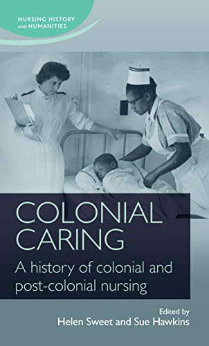 9780719099700: Colonial Caring: A History of Colonial and Post-Colonial Nursing (Nursing History and Humanities MUP)