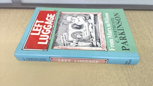 Left Luggage: From Marx to Wilson: Parkinson, C. Northcote
