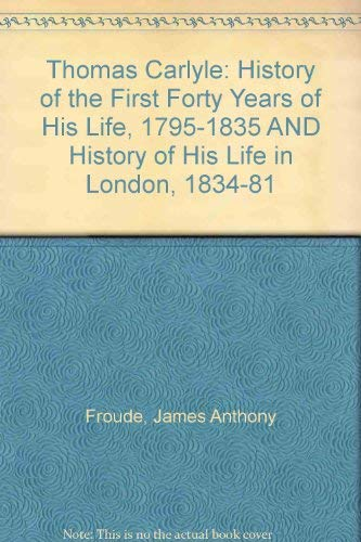 Thomas Carlyle: History of the First Forty: Froude, James Anthony