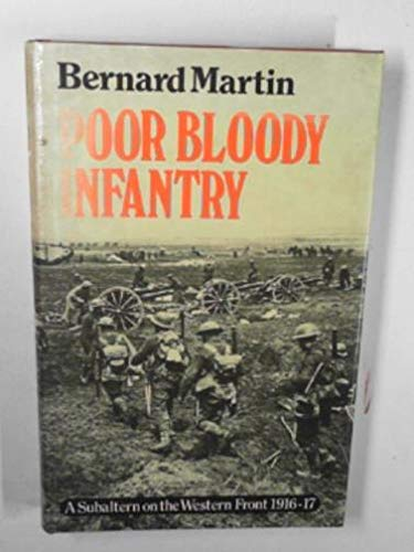 Poor bloody infantry: A subaltern on the Western Front, 1916-1917: Bernard Martin