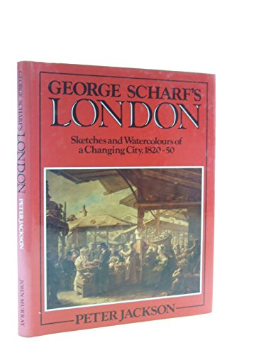 George Scharf's London: Sketches and Watercolours of a Changing City, 1820-50: Scharf, George;...