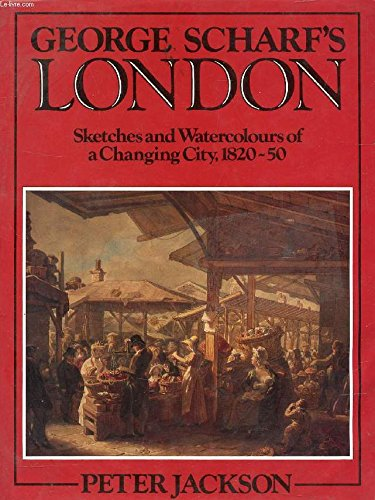 George Scharf's London: Sketches and Watercolours of a Changing City, 1820-50: Scharf, George
