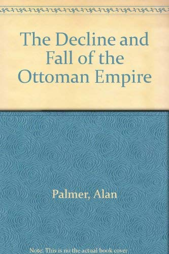 The Decline and Fall of the Ottoman Empire: Palmer, Alan