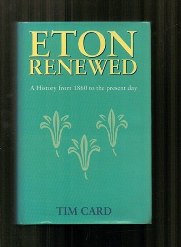 Eton Renewed: A History of Eton College from 1860 to the Present Day: Card, Tim