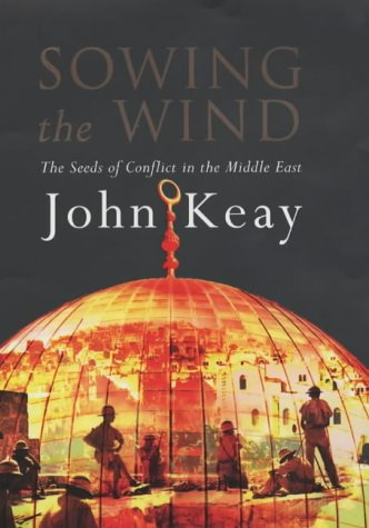Sowing the Wind: The Seeds of Conflict in the Middle East: Keay, John