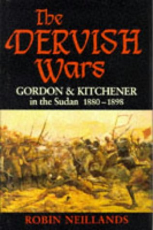 The Dervish Wars: Gordon and Kitchener in the Sudan, 1880-98: Neillands, Robin