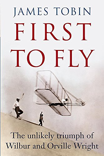 First to Fly : The Unlikely Triumph of Wilbur and Orville Wright.: Tobin, James