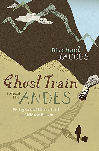 Ghost Train Through the Andes: On My Grandfather's Trail in Chile and Bolivia: Jacobs, Michael