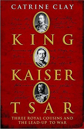 King, Kaiser, Tsar Three Royal Cousins Who Led The World To War: Clay, Catrine