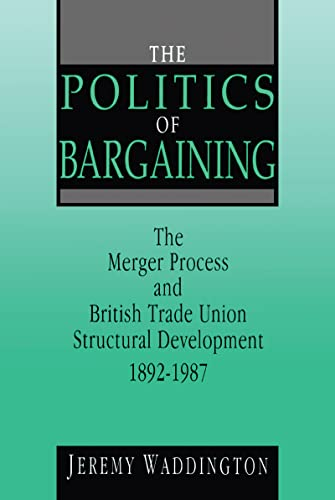 The Politics of Bargaining: Merger Process and British Trade Union Structural Development, 1892-...