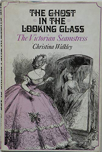 The Ghost in the Looking Glass Ð The Victorian Seamstress.: Walkley, Christina.