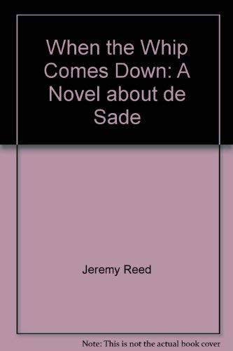 When the Whip Comes Down: A Novel About de Sade.: REED, Jeremy.