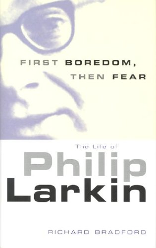 First Boredom, Then Fear: The Life of Philip Larkin: Richard Bradford