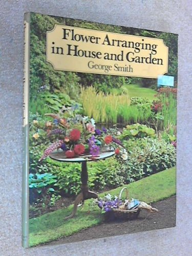 Flower Arranging in House and Garden: Smith, George
