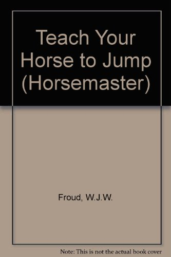 Teach Your Horse to Jump (Horsemaster): Froud, W.J.W.