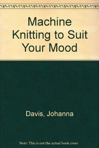 Machine Knitting to Suit Your Mood: Davis, Johanna