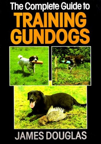 THE COMPLETE GUIDE TO TRAINING GUNDOGS. By James Douglas.: Douglas (James). (1944-2002).