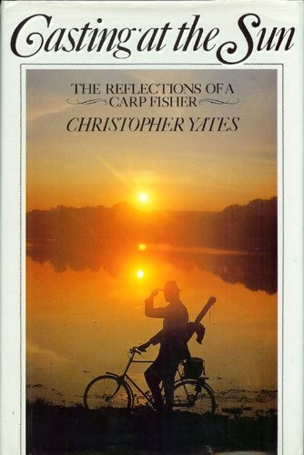 Casting at the Sun, the Reflections of a Carp Fiusher: Yates, Christopher