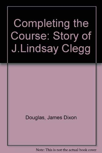 Completing the Course: Story of J.Lindsay Clegg: Douglas, James Dixon