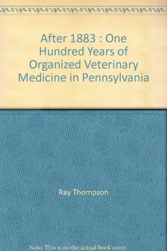 After 1883 : One Hundred Years of Organized Veterinary Medicine in Pennsylvania: Thompson, Ray, et ...