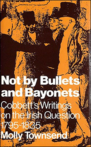 Not by Bullets and Bayonets Cobbett's Writings on the Irish Question 1795-1835: Townsend Molly