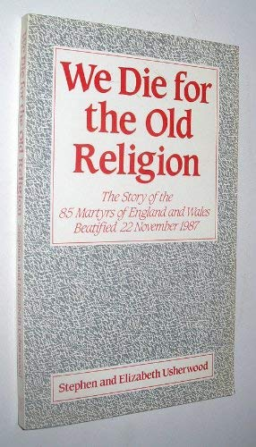 We Die for the Old Religion: The Story of the 85 Martyrs of England and Wales Beatified 22 November...